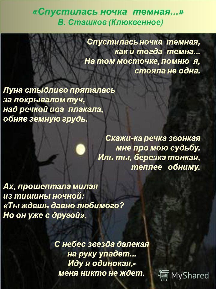 «Спустилась ночка темная...» В. Сташков (Клюквенное) Спустилась ночка темная, как и тогда темна... На том мосточке, помню я, стояла не одна. Луна стыдливо пряталась за покрывалом туч, над речкой ива плакала, обняв земную грудь. Скажи-ка речка звонкая