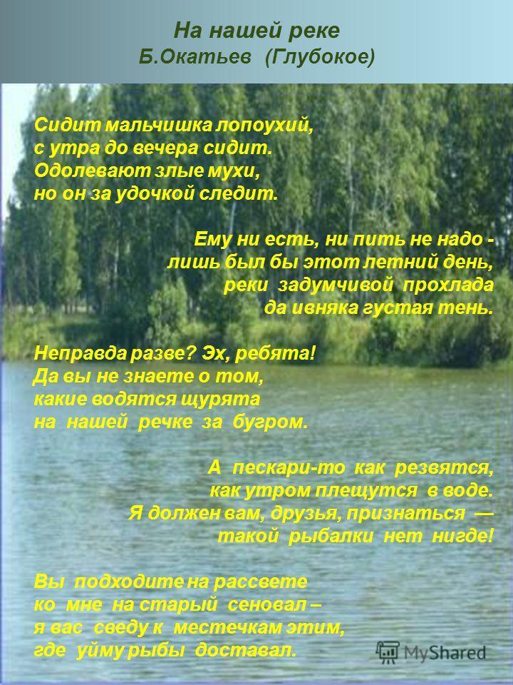 На нашей реке Б.Окатьев (Глубокое) Сидит мальчишка лопоухий, с утра до вечера сидит. Одолевают злые мухи, но он за удочкой следит. Ему ни есть, ни пить не надо - лишь был бы этот летний день, реки задумчивой прохлада да ивняка густая тень. Неправда р
