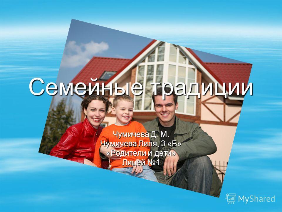 Семейные традиции Чумичева Д. М. Чумичева Лиля, 3 «Б» «Родители и дети» Лицей 1