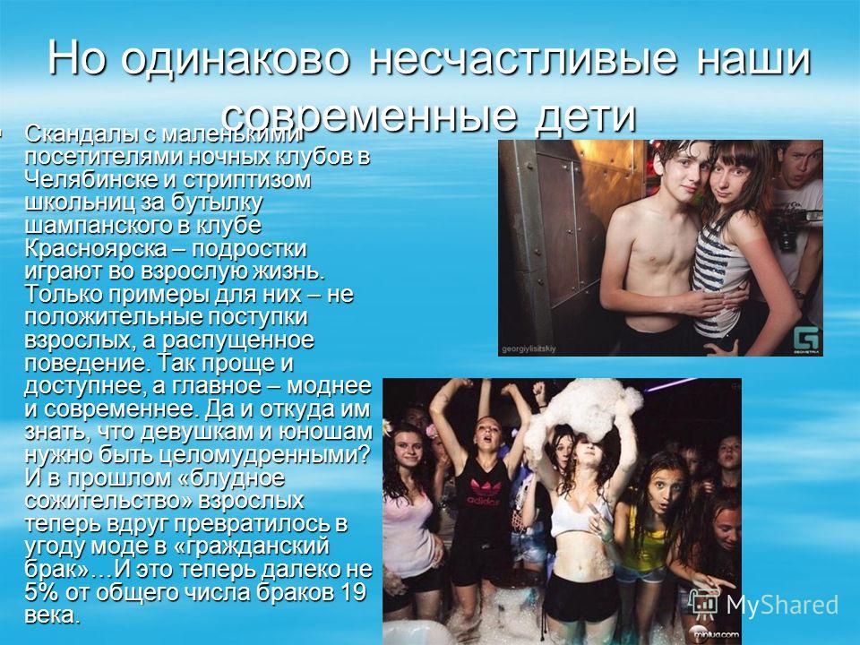 Но одинаково несчастливые наши современные дети Скандалы с маленькими посетителями ночных клубов в Челябинске и стриптизом школьниц за бутылку шампанского в клубе Красноярска – подростки играют во взрослую жизнь. Только примеры для них – не положител