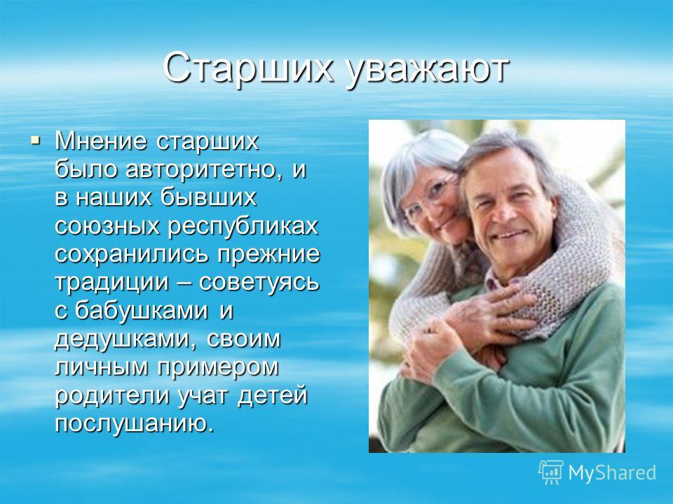 Старших уважают Мнение старших было авторитетно, и в наших бывших союзных республиках сохранились прежние традиции – советуясь с бабушками и дедушками, своим личным примером родители учат детей послушанию. Мнение старших было авторитетно, и в наших б