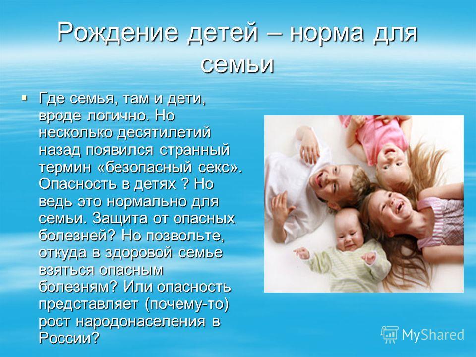 Рождение детей – норма для семьи Где семья, там и дети, вроде логично. Но несколько десятилетий назад появился странный термин «безопасный секс». Опасность в детях ? Но ведь это нормально для семьи. Защита от опасных болезней? Но позвольте, откуда в