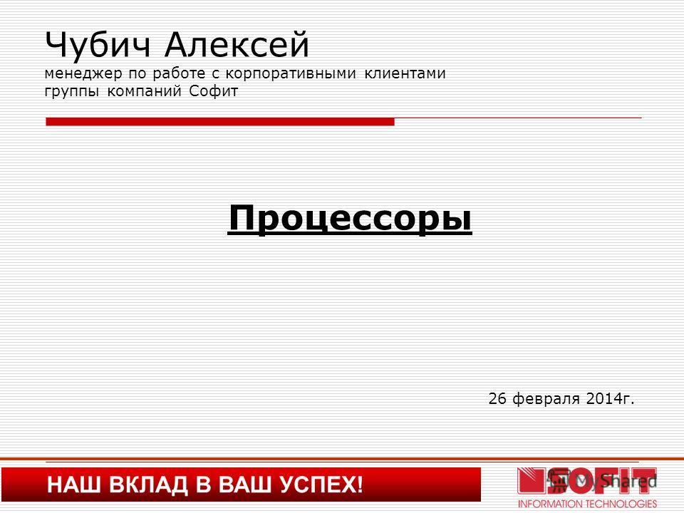 Чубич Алексей менеджер по работе с корпоративными клиентами группы компаний Софит Процессоры 26 февраля 2014г.