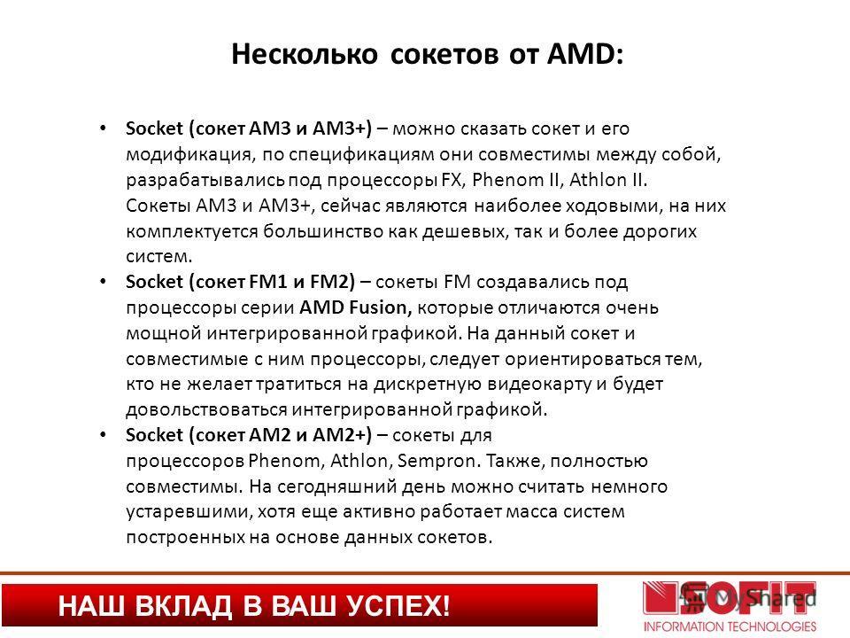 НАШ ВКЛАД В ВАШ УСПЕХ! Несколько сокетов от AMD: Socket (сокет AM3 и AM3+) – можно сказать сокет и его модификация, по спецификациям они совместимы между собой, разрабатывались под процессоры FX, Phenom II, Athlon II. Сокеты AM3 и AM3+, сейчас являют