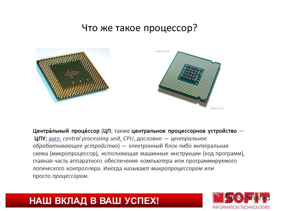 НАШ ВКЛАД В ВАШ УСПЕХ! Что же такое процессор? Центра́льный проце́ссор (ЦП; также центральное процессорное устройство ЦПУ; англ. central processing unit, CPU, дословно центральное обрабатывающее устройство) электронный блок либо интегральная схема (м