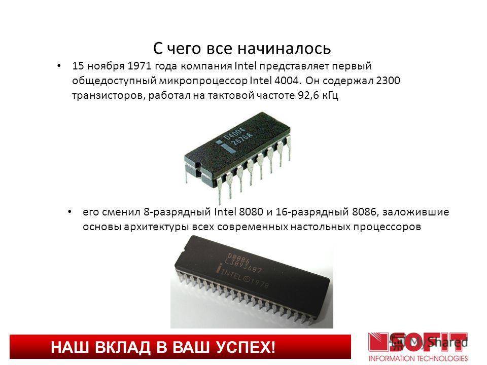 НАШ ВКЛАД В ВАШ УСПЕХ! С чего все начиналось 15 ноября 1971 года компания Intel представляет первый общедоступный микропроцессор Intel 4004. Он содержал 2300 транзисторов, работал на тактовой частоте 92,6 кГц его сменил 8-разрядный Intel 8080 и 16-ра