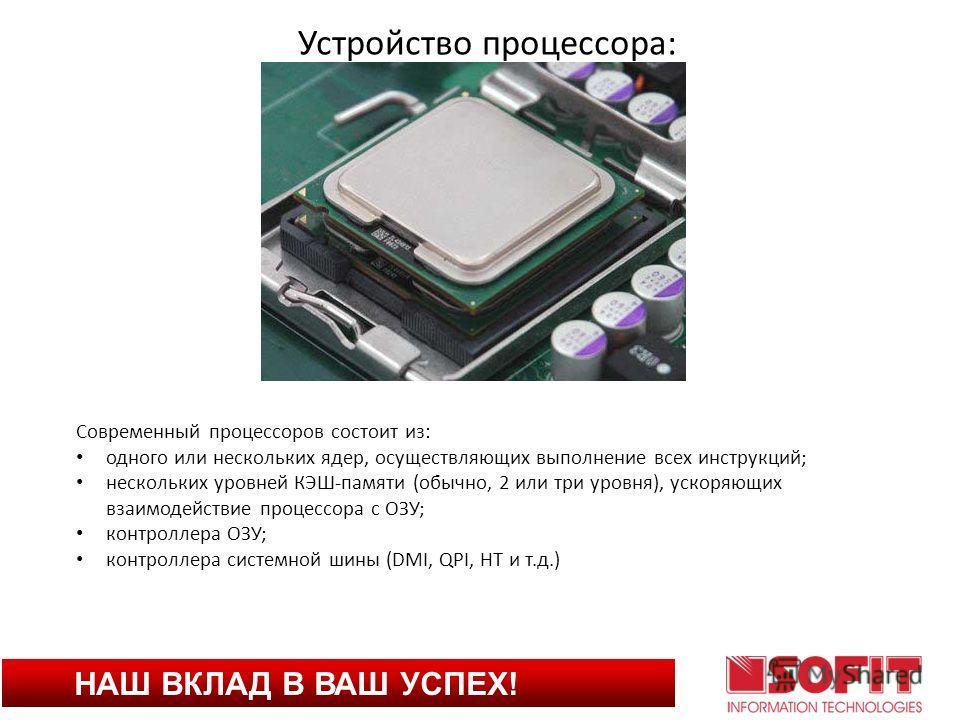 НАШ ВКЛАД В ВАШ УСПЕХ! Устройство процессора: Современный процессоров состоит из: одного или нескольких ядер, осуществляющих выполнение всех инструкций; нескольких уровней КЭШ-памяти (обычно, 2 или три уровня), ускоряющих взаимодействие процессора с