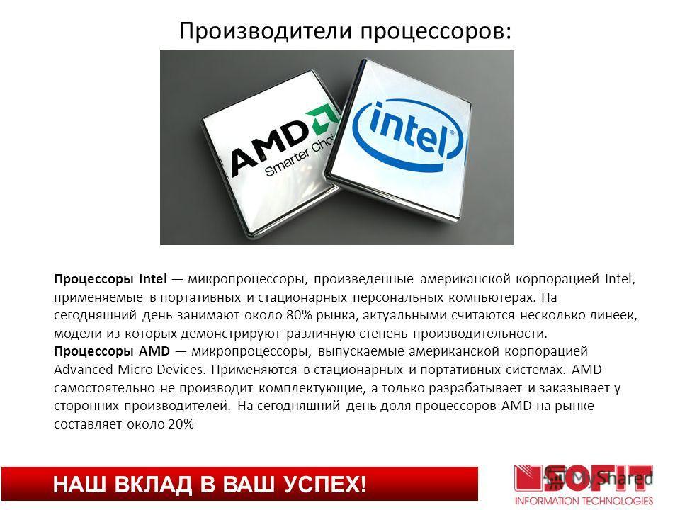 НАШ ВКЛАД В ВАШ УСПЕХ! Производители процессоров: Процессоры Intel микропроцессоры, произведенные американской корпорацией Intel, применяемые в портативных и стационарных персональных компьютерах. На сегодняшний день занимают около 80% рынка, актуаль