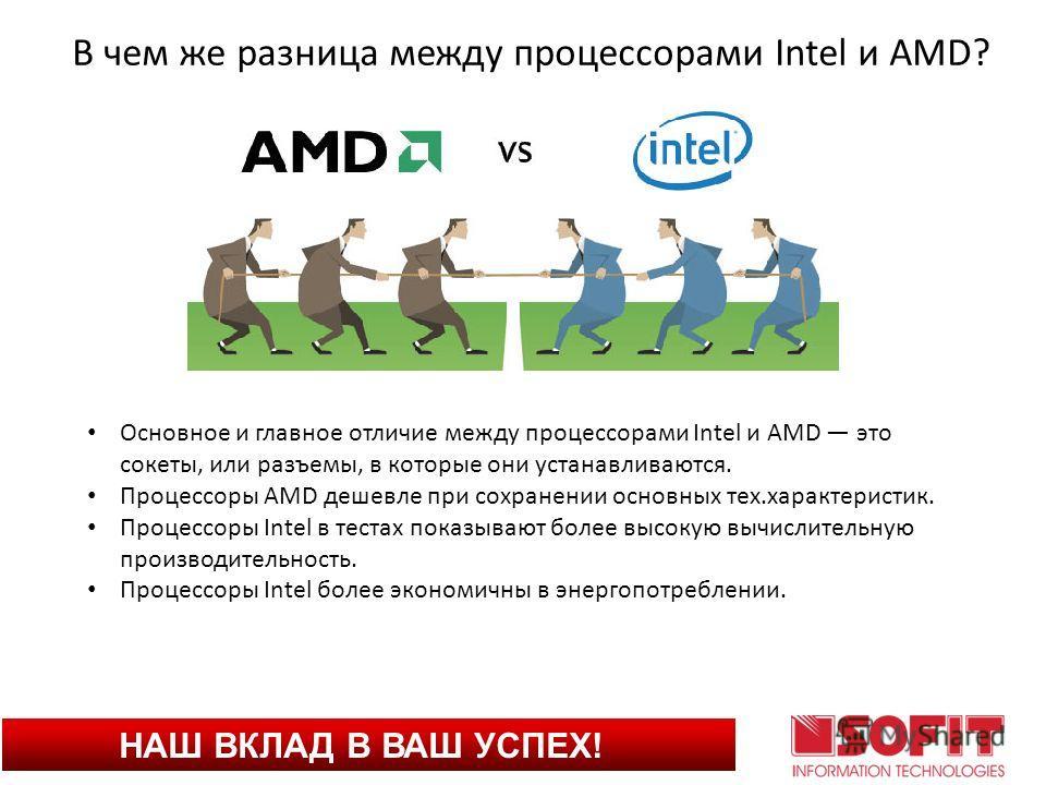 НАШ ВКЛАД В ВАШ УСПЕХ! В чем же разница между процессорами Intel и AMD? Основное и главное отличие между процессорами Intel и AMD это сокеты, или разъемы, в которые они устанавливаются. Процессоры AMD дешевле при сохранении основных тех.характеристик