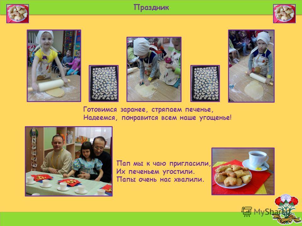 Праздник Пап мы к чаю пригласили, Их печеньем угостили. Папы очень нас хвалили. Готовимся заранее, стряпаем печенье, Надеемся, понравится всем наше угощенье!
