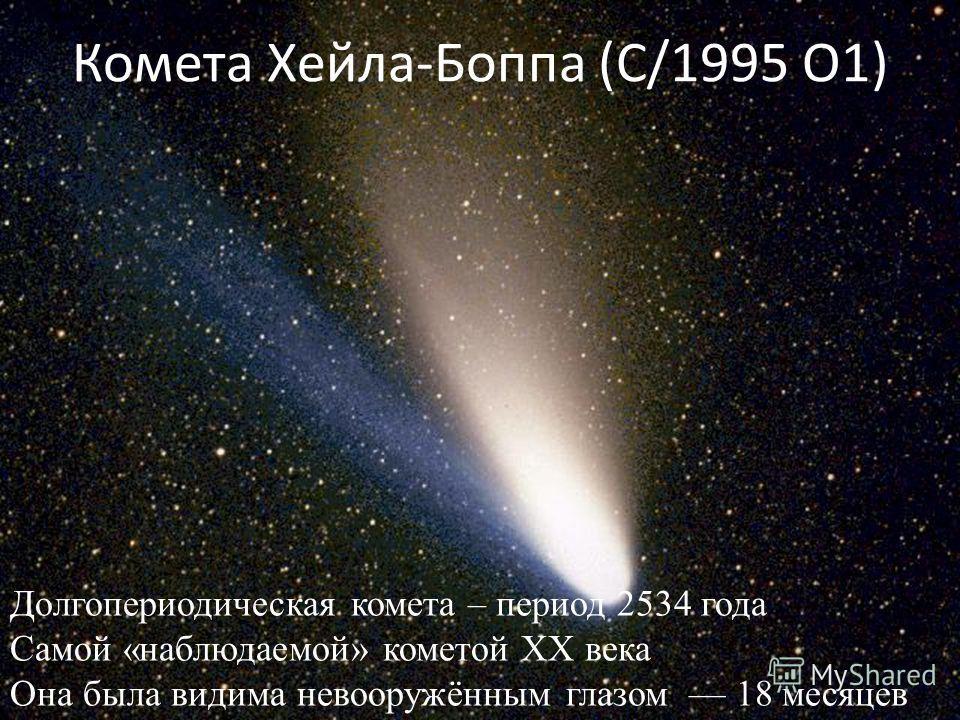 Комета Хейла-Боппа (C/1995 O1) Долгопериодическая комета – период 2534 года Самой «наблюдаемой» кометой XX века Она была видима невооружённым глазом 18 месяцев
