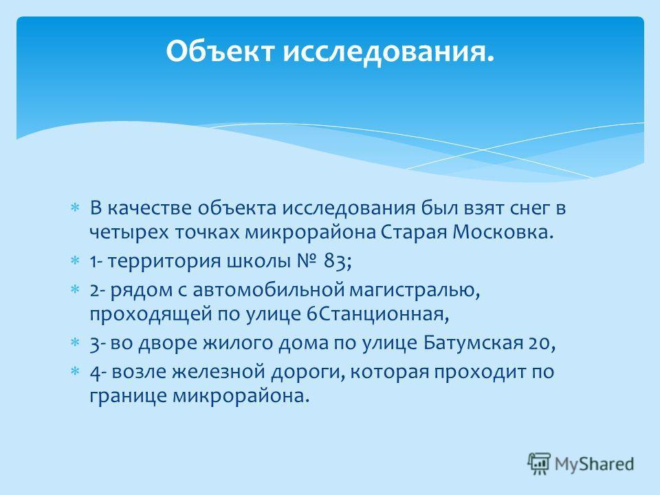 В качестве объекта исследования был взят снег в четырех точках микрорайона Старая Московка. 1- территория школы 83; 2- рядом с автомобильной магистралью, проходящей по улице 6Станционная, 3- во дворе жилого дома по улице Батумская 20, 4- возле железн
