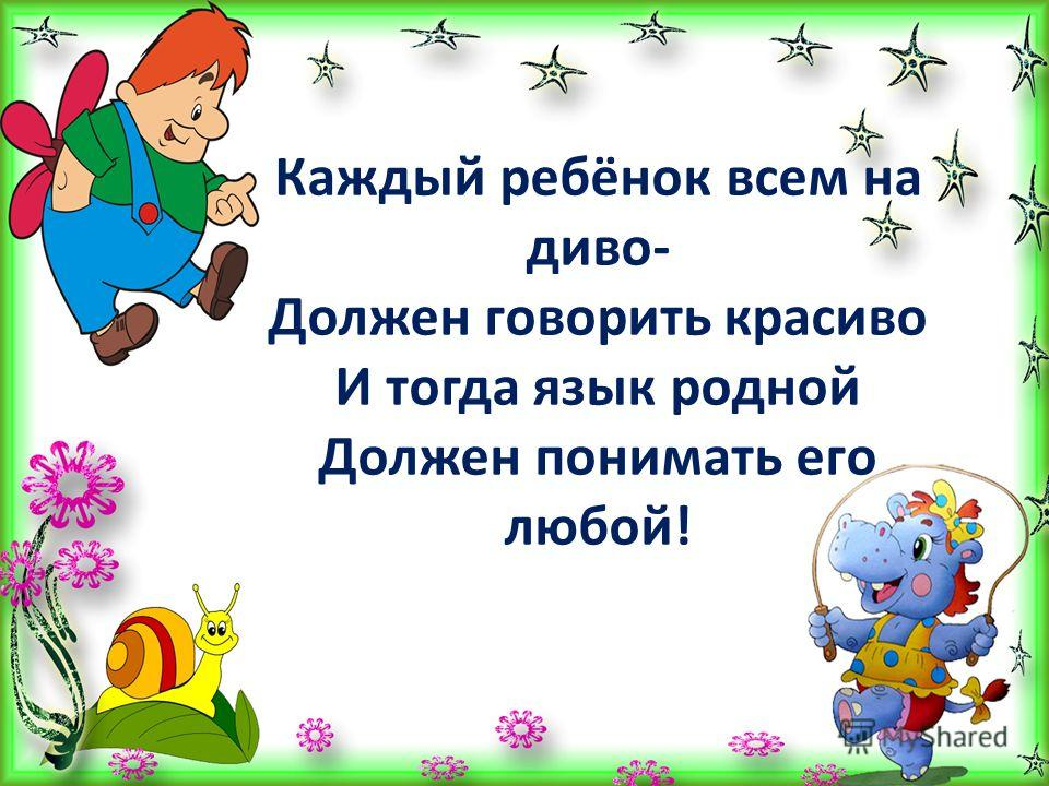Каждый ребёнок всем на диво- Должен говорить красиво И тогда язык родной Должен понимать его любой!