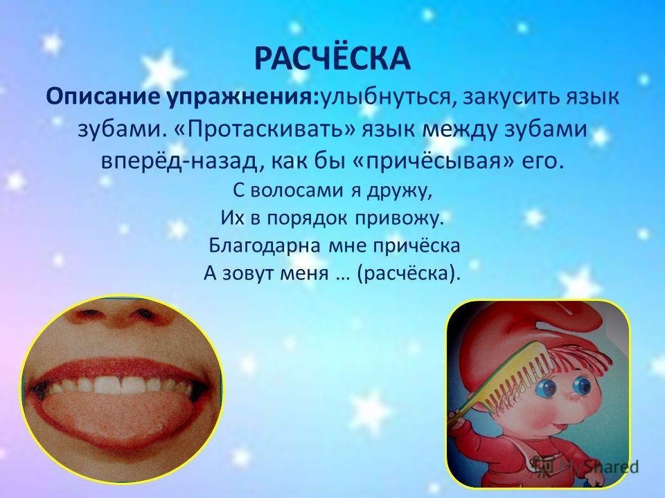 РАСЧЁСКА Описание упражнения:улыбнуться, закусить язык зубами. «Протаскивать» язык между зубами вперёд-назад, как бы «причёсывая» его. С волосами я дружу, Их в порядок привожу. Благодарна мне причёска А зовут меня … (расчёска).