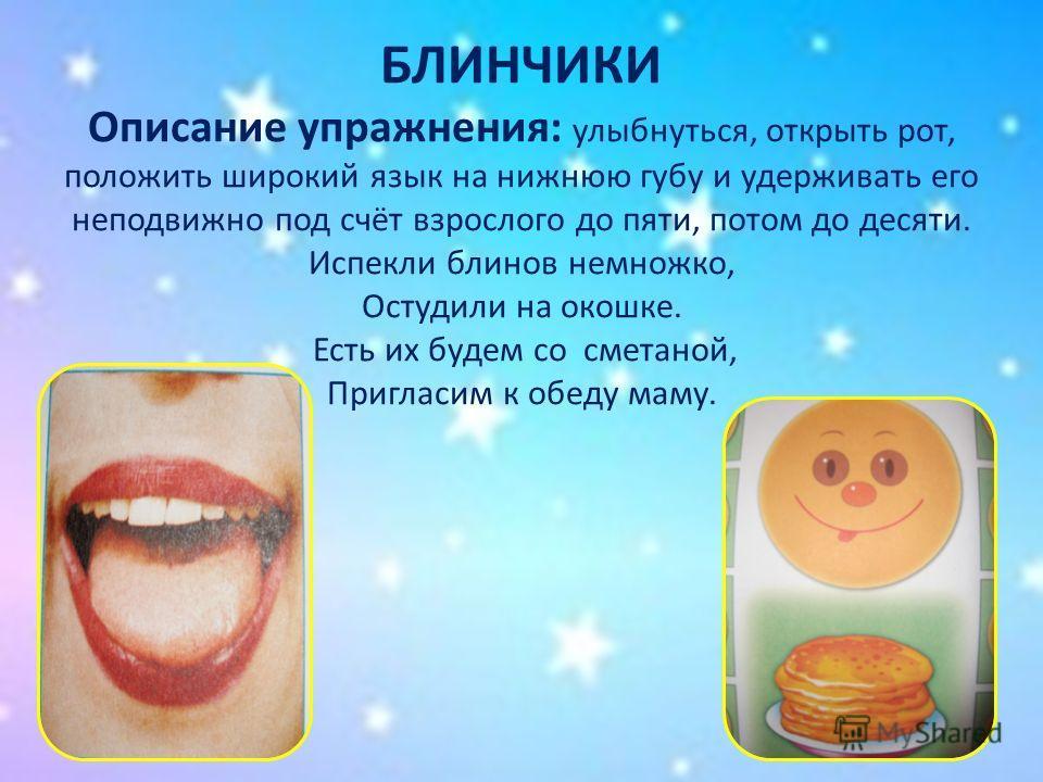 БЛИНЧИКИ Описание упражнения: улыбнуться, открыть рот, положить широкий язык на нижнюю губу и удерживать его неподвижно под счёт взрослого до пяти, потом до десяти. Испекли блинов немножко, Остудили на окошке. Есть их будем со сметаной, Пригласим к о