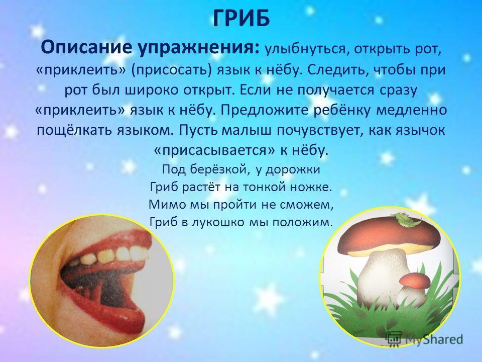 ГРИБ Описание упражнения: улыбнуться, открыть рот, «приклеить» (присосать) язык к нёбу. Следить, чтобы при рот был широко открыт. Если не получается сразу «приклеить» язык к нёбу. Предложите ребёнку медленно пощёлкать языком. Пусть малыш почувствует,