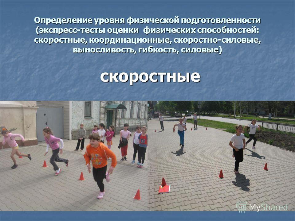 Определение уровня физической подготовленности (экспресс-тесты оценки физических способностей: скоростные, координационные, скоростно-силовые, выносливость, гибкость, силовые) скоростные скоростные