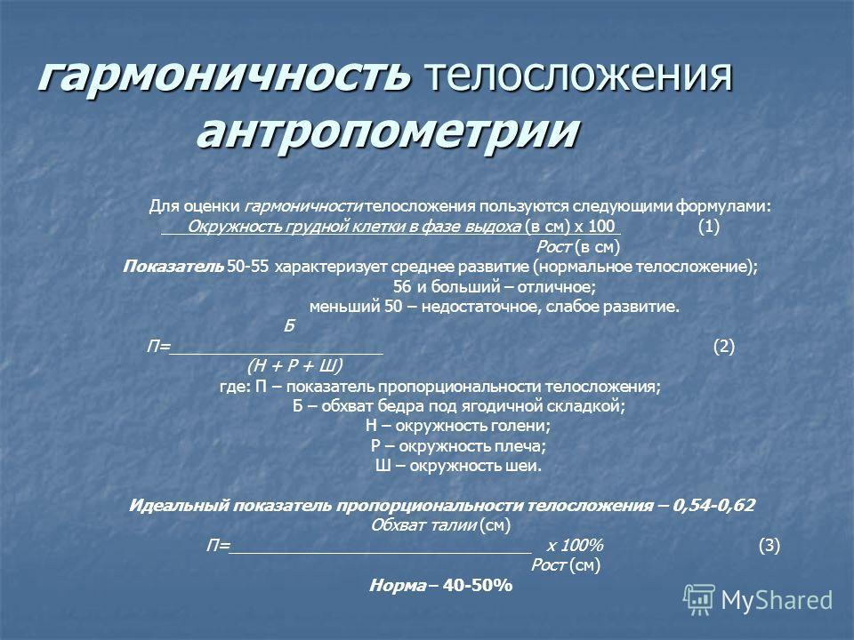 гармоничность телосложения антропометрии Для оценки гармоничности телосложения пользуются следующими формулами: Окружность грудной клетки в фазе выдоха (в см) х 100 (1) Рост (в см) Показатель 50-55 характеризует среднее развитие (нормальное телосложе
