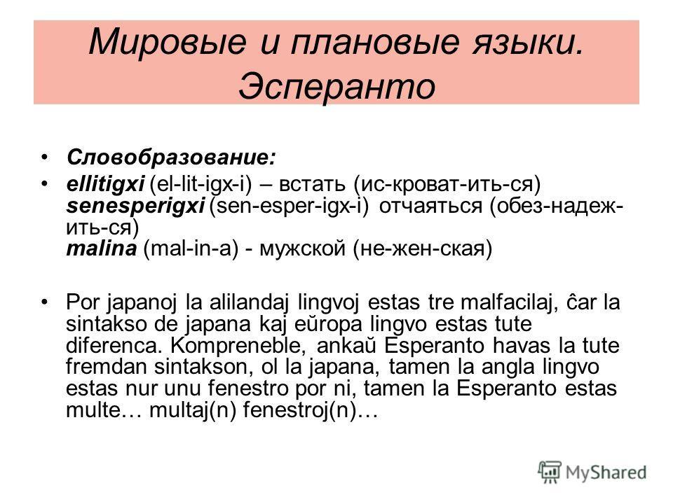 Мировые и плановые языки. Эсперанто Словобразование: ellitigxi (el-lit-igx-i) – встать (ис-кроват-ить-ся) senesperigxi (sen-esper-igx-i) отчаяться (обез-надеж- ить-ся) malina (mal-in-a) - мужской (не-жен-ская) Por japanoj la alilandaj lingvoj estas t