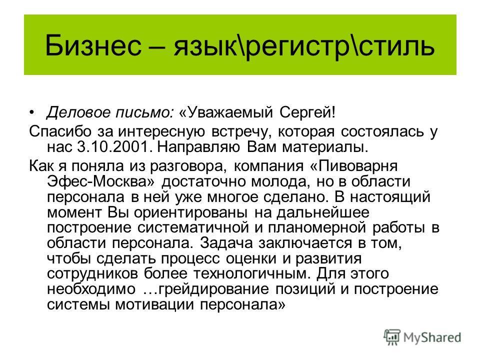 Бизнес – язык\регистр\стиль Деловое письмо: «Уважаемый Сергей! Спасибо за интересную встречу, которая состоялась у нас 3.10.2001. Направляю Вам материалы. Как я поняла из разговора, компания «Пивоварня Эфес-Москва» достаточно молода, но в области пер