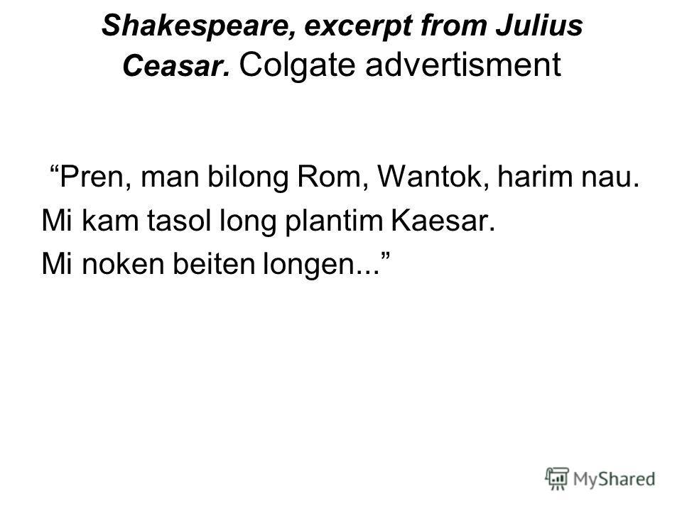 Shakespeare, excerpt from Julius Ceasаr. Colgate advertisment Pren, man bilong Rom, Wantok, harim nau. Mi kam tasol long plantim Kaesar. Mi noken beiten longen...