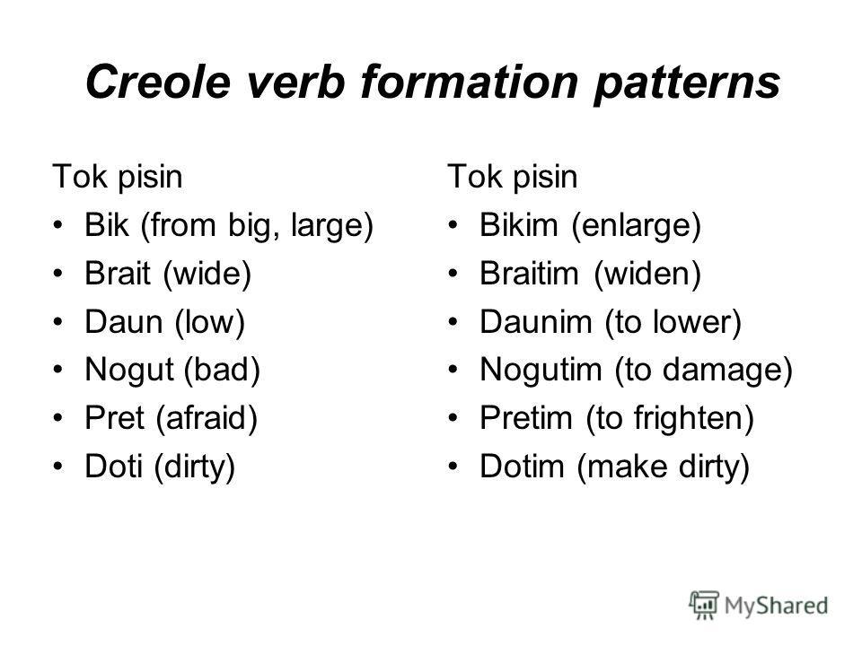 Creole verb formation patterns Tok pisin Bik (from big, large) Brait (wide) Daun (low) Nogut (bad) Pret (afraid) Doti (dirty) Tok pisin Bikim (enlarge) Braitim (widen) Daunim (to lower) Nogutim (to damage) Pretim (to frighten) Dotim (make dirty)