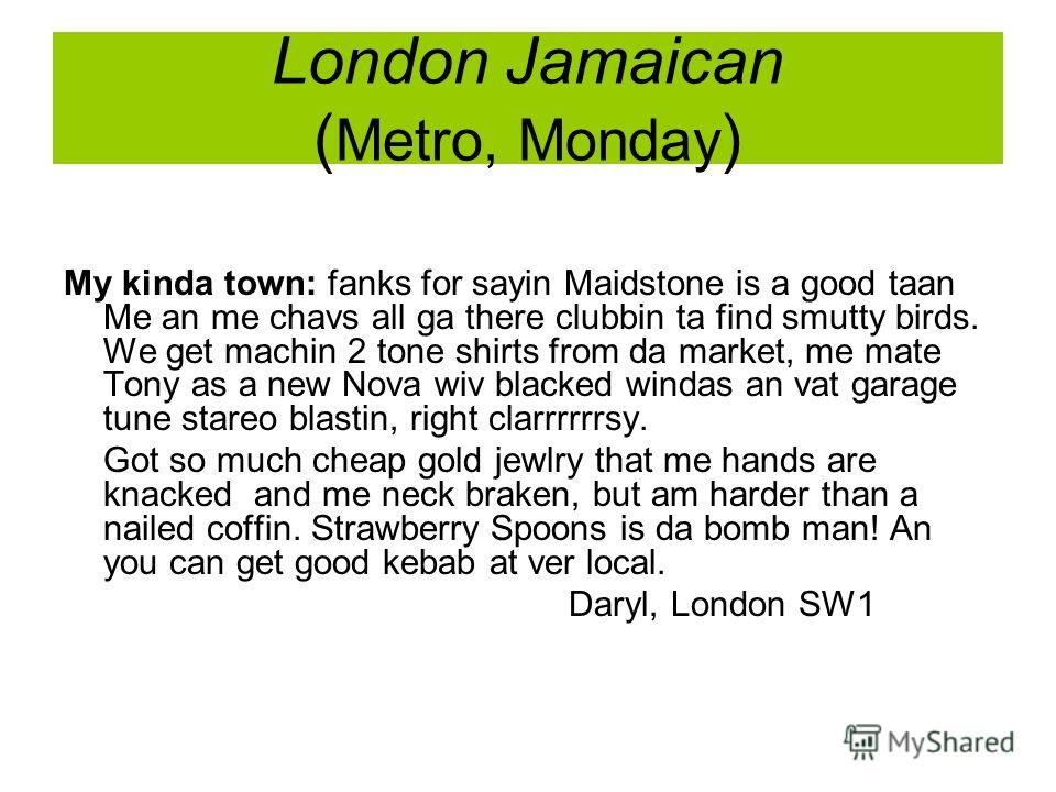 London Jamaican ( Metro, Monday ) My kinda town: fanks for sayin Maidstone is a good taan Me an me chavs all ga there clubbin ta find smutty birds. We get machin 2 tone shirts from da market, me mate Tony as a new Nova wiv blacked windas an vat garag