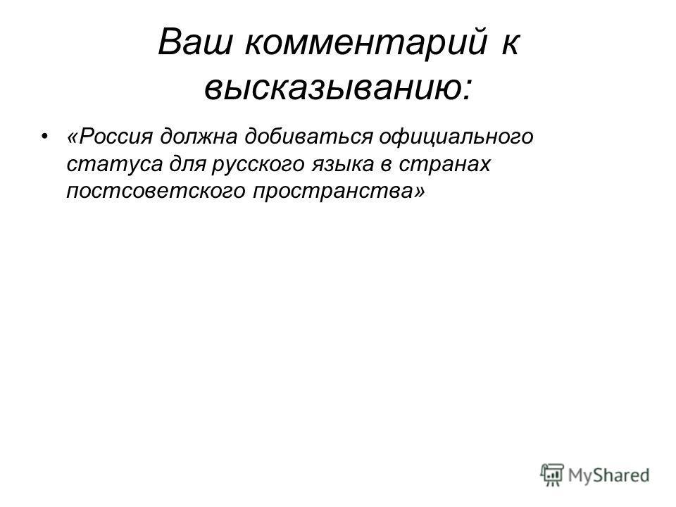 Ваш комментарий к высказыванию: «Россия должна добиваться официального статуса для русского языка в странах постсоветского пространства»