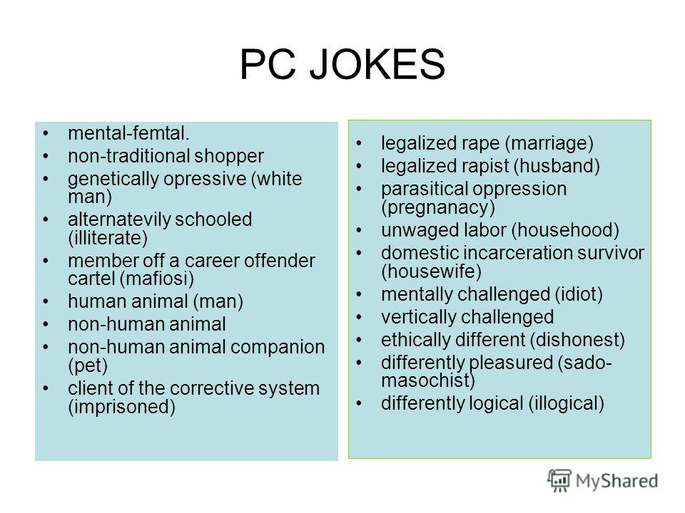 PC JOKES mental-femtal. non-traditional shopper genetically opressive (white man) alternatevily schooled (illiterate) member off a career offender cartel (mafiosi) human animal (man) non-human animal non-human animal companion (pet) client of the cor