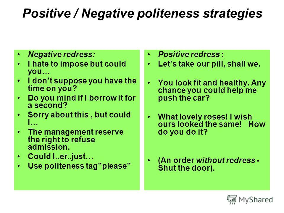 Positive / Negative politeness strategies Negative redress: I hate to impose but could you… I dont suppose you have the time on you? Do you mind if I borrow it for a second? Sorry about this, but could I… The management reserve the right to refuse ad