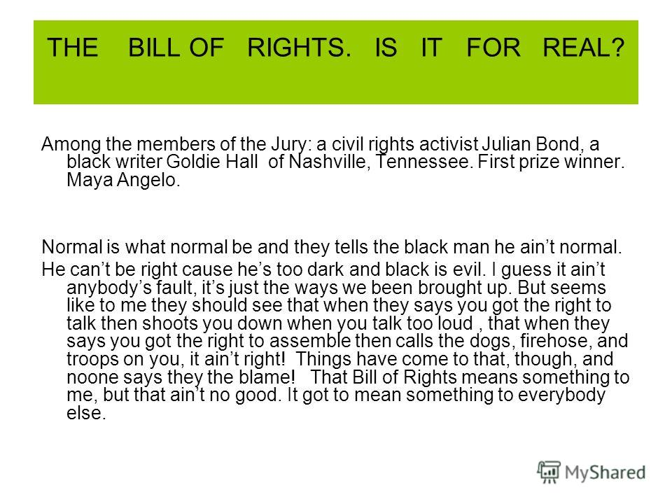 THE BILL OF RIGHTS. IS IT FOR REAL? Among the members of the Jury: a civil rights activist Julian Bond, a black writer Goldie Hall of Nashville, Tennessee. First prize winner. Maya Angelo. Normal is what normal be and they tells the black man he aint