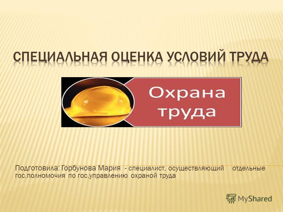 Подготовила: Горбунова Мария - специалист, осуществляющий отдельные гос.полномочия по гос.управлению охраной труда