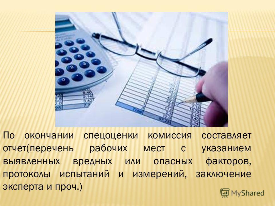 По окончании спецоценки комиссия составляет отчет(перечень рабочих мест с указанием выявленных вредных или опасных факторов, протоколы испытаний и измерений, заключение эксперта и проч.)
