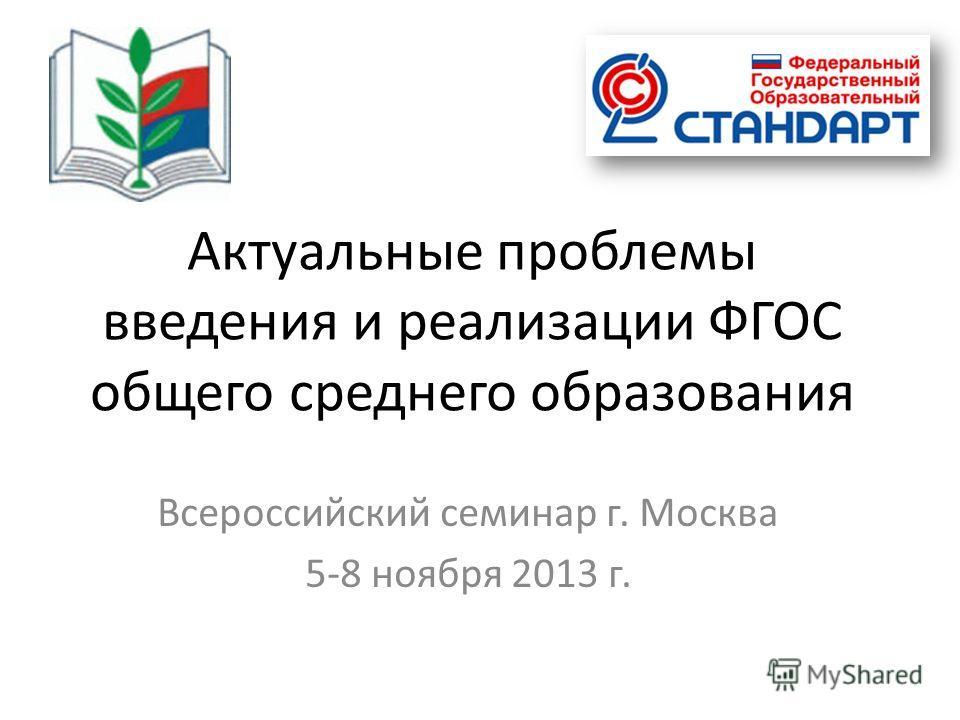 Актуальные проблемы введения и реализации ФГОС общего среднего образования Всероссийский семинар г. Москва 5-8 ноября 2013 г.