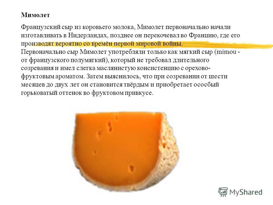 Мимолет Французский сыр из коровьего молока, Мимолет первоначально начали изготавливать в Нидерландах, позднее он перекочевал во Францию, где его производят вероятно со времён первой мировой войны. Первоначально сыр Мимолет употребляли только как мяг
