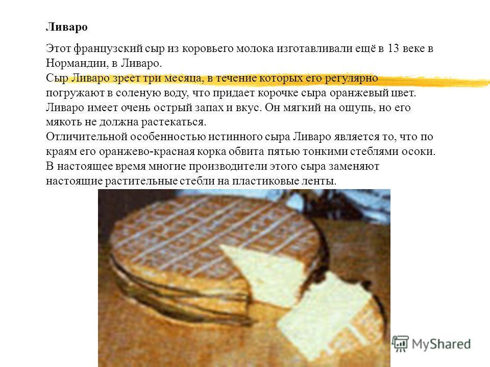Ливаро Этот французский сыр из коровьего молока изготавливали ещё в 13 веке в Нормандии, в Ливаро. Сыр Ливаро зреет три месяца, в течение которых его регулярно погружают в соленую воду, что придает корочке сыра оранжевый цвет. Ливаро имеет очень остр