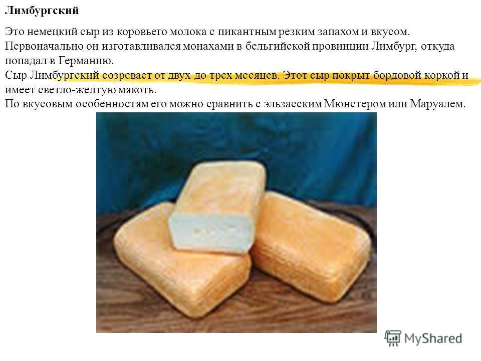 Лимбургский Это немецкий сыр из коровьего молока с пикантным резким запахом и вкусом. Первоначально он изготавливался монахами в бельгийской провинции Лимбург, откуда попадал в Германию. Сыр Лимбургский созревает от двух до трех месяцев. Этот сыр пок