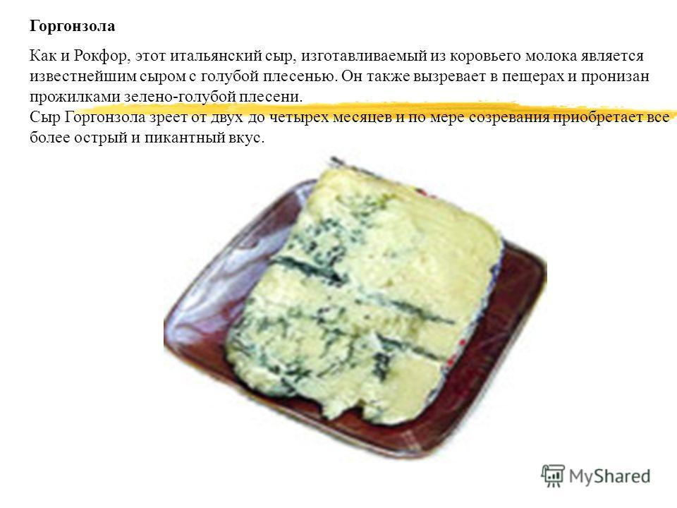 Горгонзола Как и Рокфор, этот итальянский сыр, изготавливаемый из коровьего молока является известнейшим сыром с голубой плесенью. Он также вызревает в пещерах и пронизан прожилками зелено-голубой плесени. Сыр Горгонзола зреет от двух до четырех меся