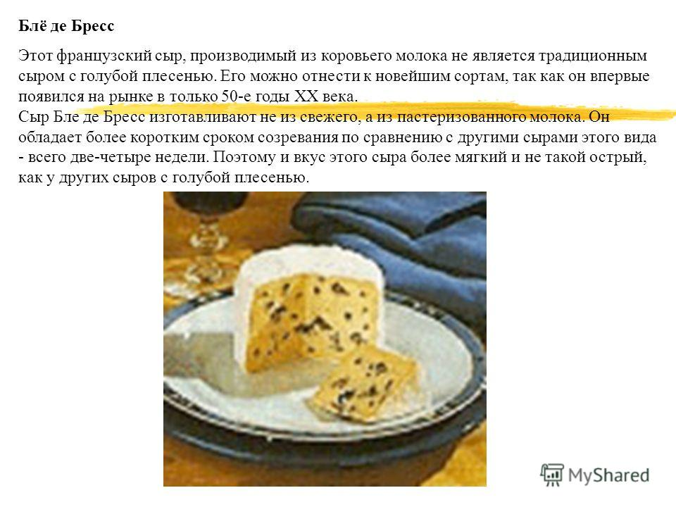 Блё де Бресс Этот французский сыр, производимый из коровьего молока не является традиционным сыром с голубой плесенью. Его можно отнести к новейшим сортам, так как он впервые появился на рынке в только 50-е годы XX века. Сыр Бле де Бресс изготавливаю