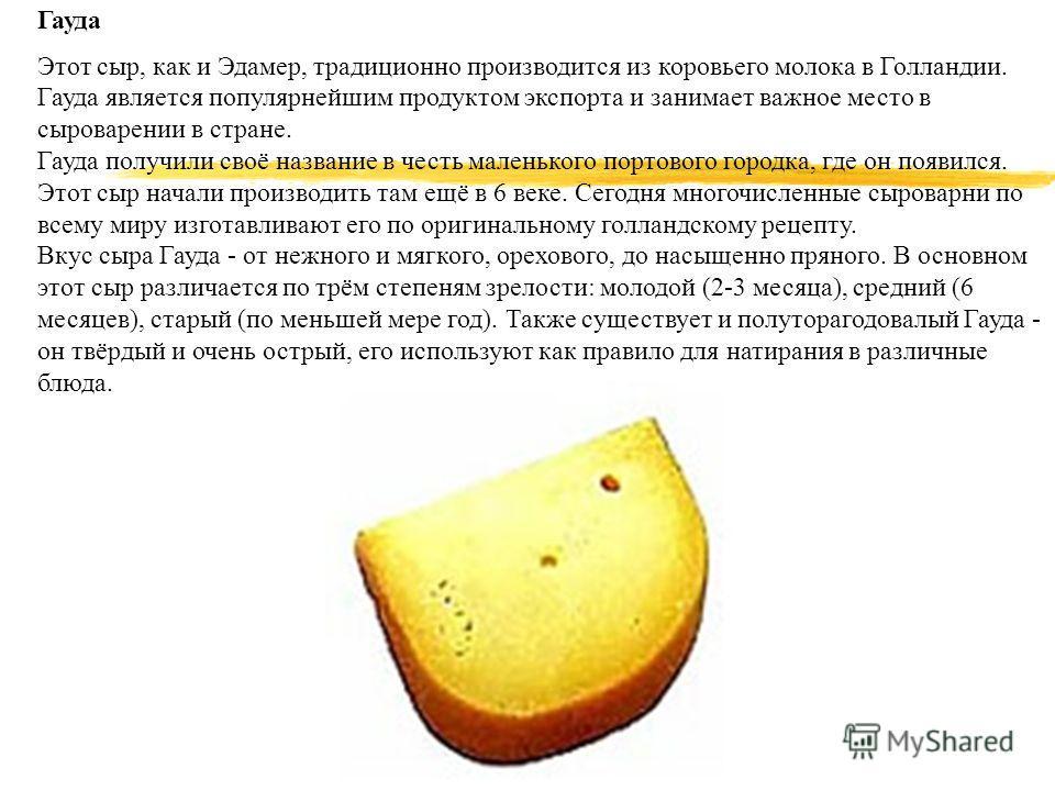 Гауда Этот сыр, как и Эдамер, традиционно производится из коровьего молока в Голландии. Гауда является популярнейшим продуктом экспорта и занимает важное место в сыроварении в стране. Гауда получили своё название в честь маленького портового городка,