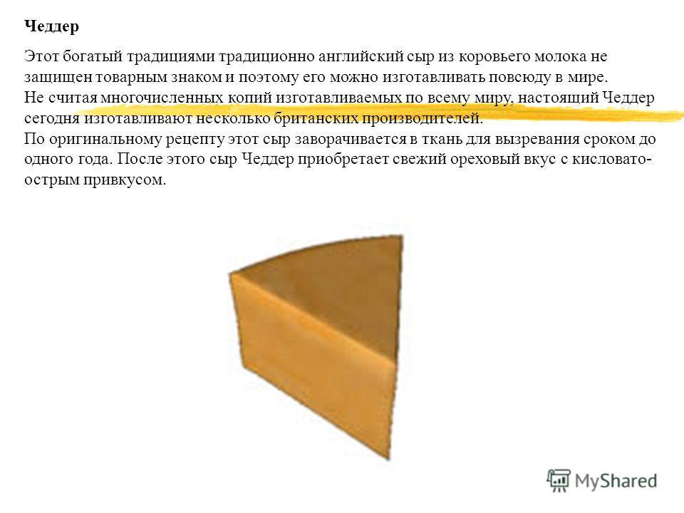 Чеддер Этот богатый традициями традиционно английский сыр из коровьего молока не защищен товарным знаком и поэтому его можно изготавливать повсюду в мире. Не считая многочисленных копий изготавливаемых по всему миру, настоящий Чеддер сегодня изготавл