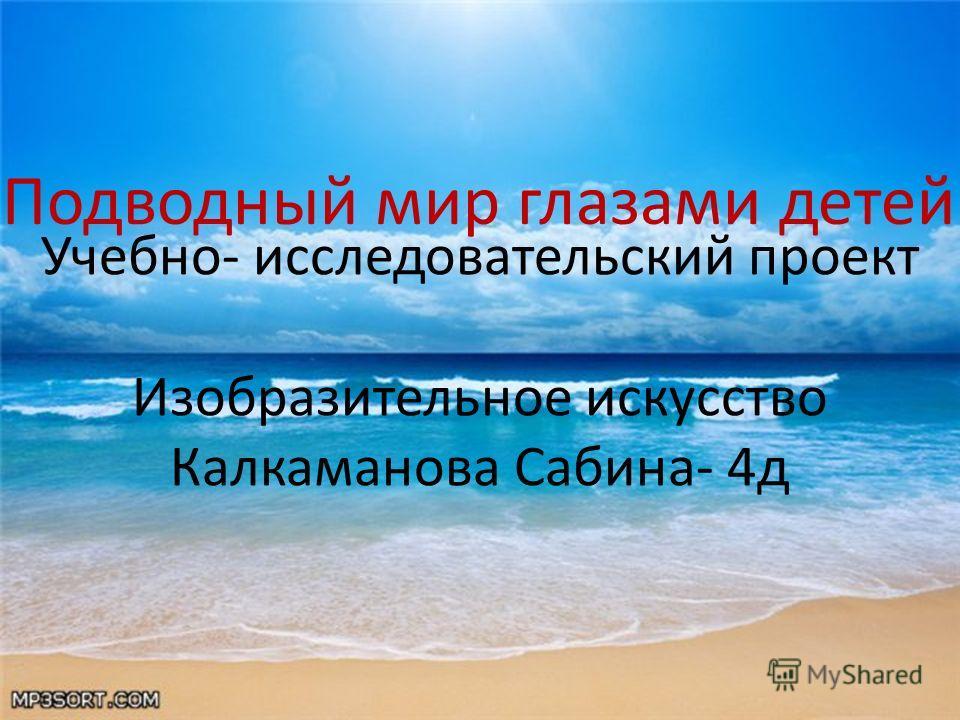 Учебно- исследовательский проект Изобразительное искусство Калкаманова Сабина- 4д Подводный мир глазами детей