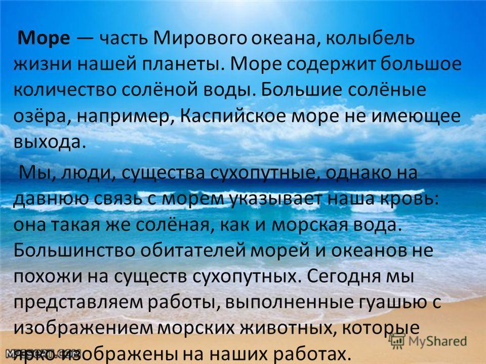 Море часть Мирового океана, колыбель жизни нашей планеты. Море содержит большое количество солёной воды. Большие солёные озёра, например, Каспийское море не имеющее выхода. Мы, люди, существа сухопутные, однако на давнюю связь с морем указывает наша