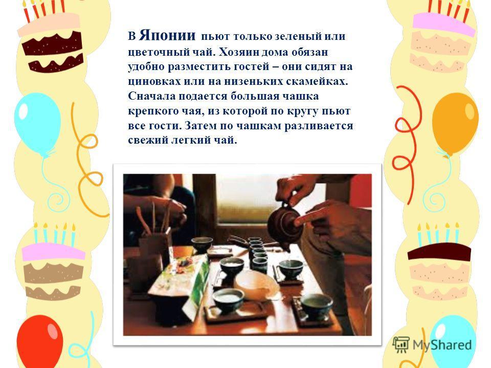 В Японии пьют только зеленый или цветочный чай. Хозяин дома обязан удобно разместить гостей – они сидят на циновках или на низеньких скамейках. Сначала подается большая чашка крепкого чая, из которой по кругу пьют все гости. Затем по чашкам разливает