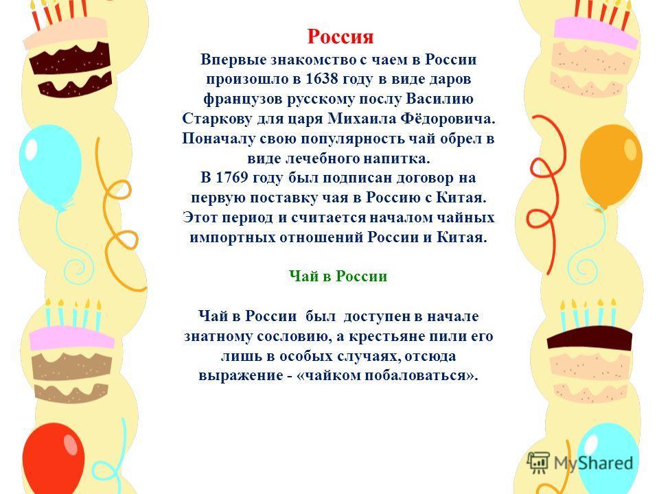 Россия Впервые знакомство с чаем в России произошло в 1638 году в виде даров французов русскому послу Василию Старкову для царя Михаила Фёдоровича. Поначалу свою популярность чай обрел в виде лечебного напитка. В 1769 году был подписан договор на пер
