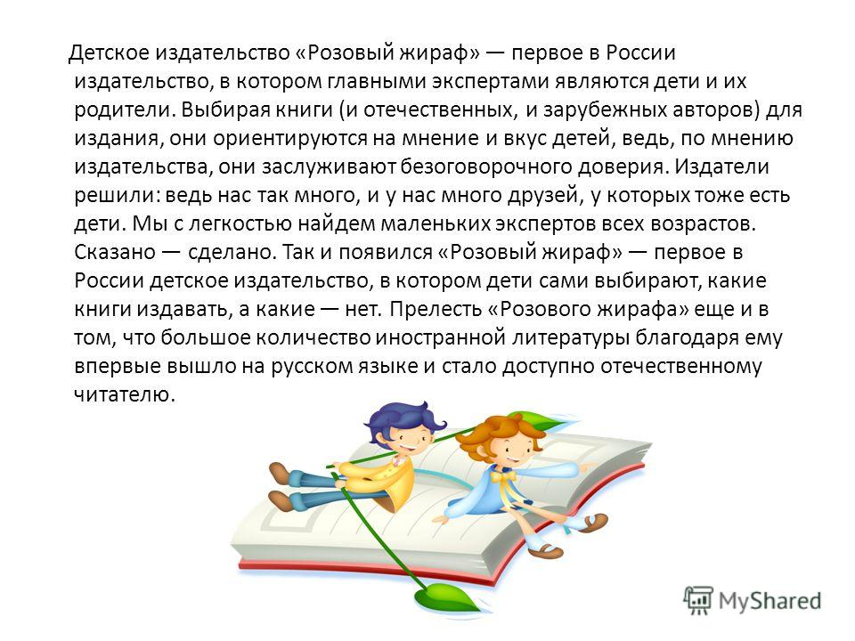 Детское издательство «Розовый жираф» первое в России издательство, в котором главными экспертами являются дети и их родители. Выбирая книги (и отечественных, и зарубежных авторов) для издания, они ориентируются на мнение и вкус детей, ведь, по мнению