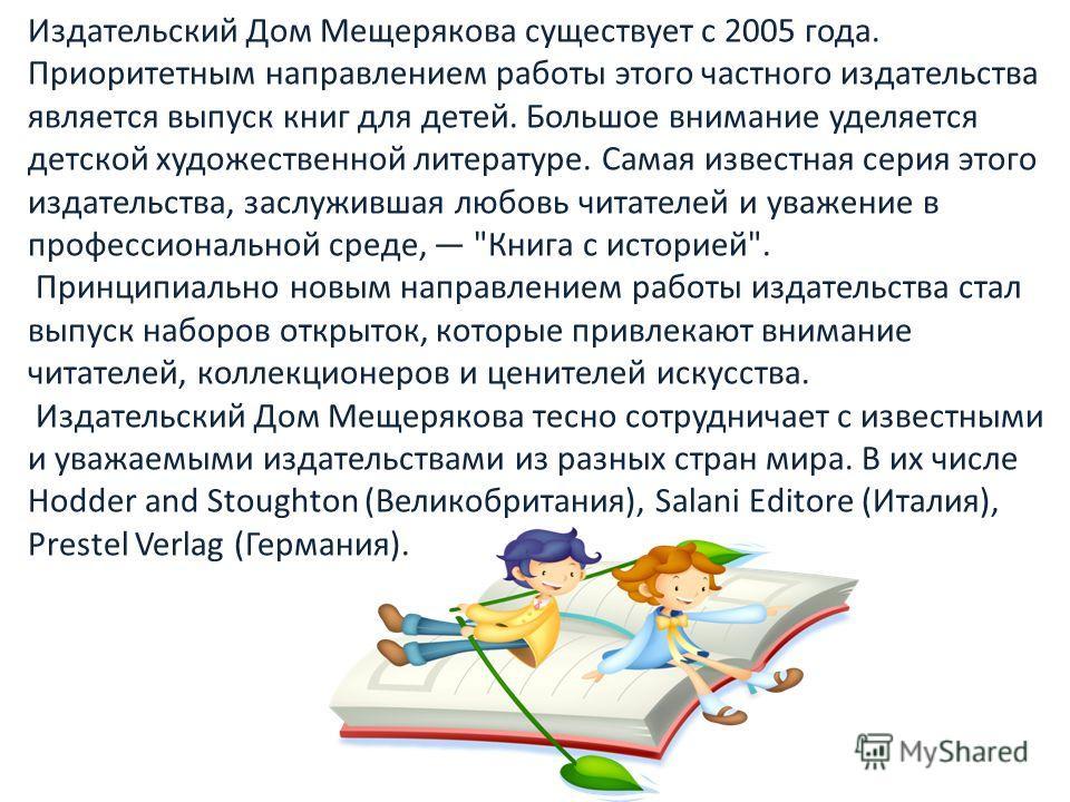 Издательский Дом Мещерякова существует с 2005 года. Приоритетным направлением работы этого частного издательства является выпуск книг для детей. Большое внимание уделяется детской художественной литературе. Самая известная серия этого издательства, з