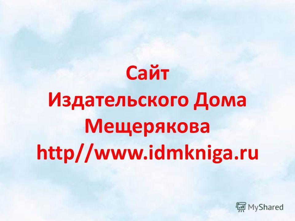 Сайт Издательского Дома Мещерякова http//www.idmkniga.ru
