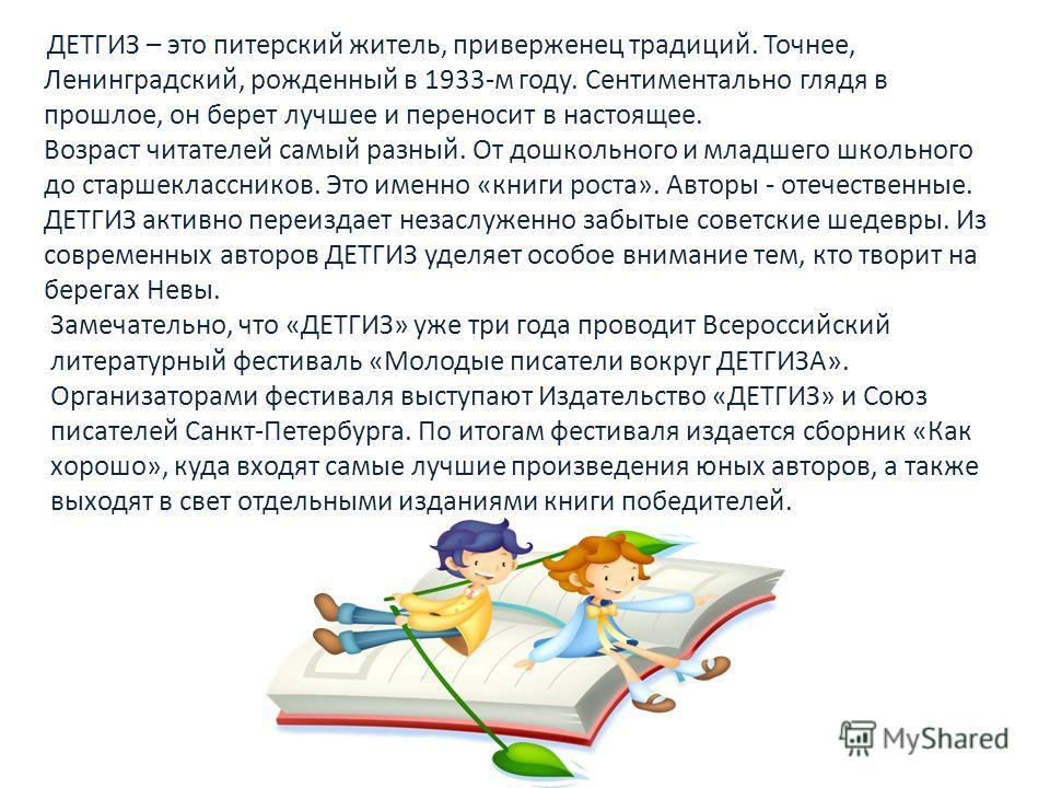Замечательно, что «ДЕТГИЗ» уже три года проводит Всероссийский литературный фестиваль «Молодые писатели вокруг ДЕТГИЗА». Организаторами фестиваля выступают Издательство «ДЕТГИЗ» и Союз писателей Санкт-Петербурга. По итогам фестиваля издается сборник