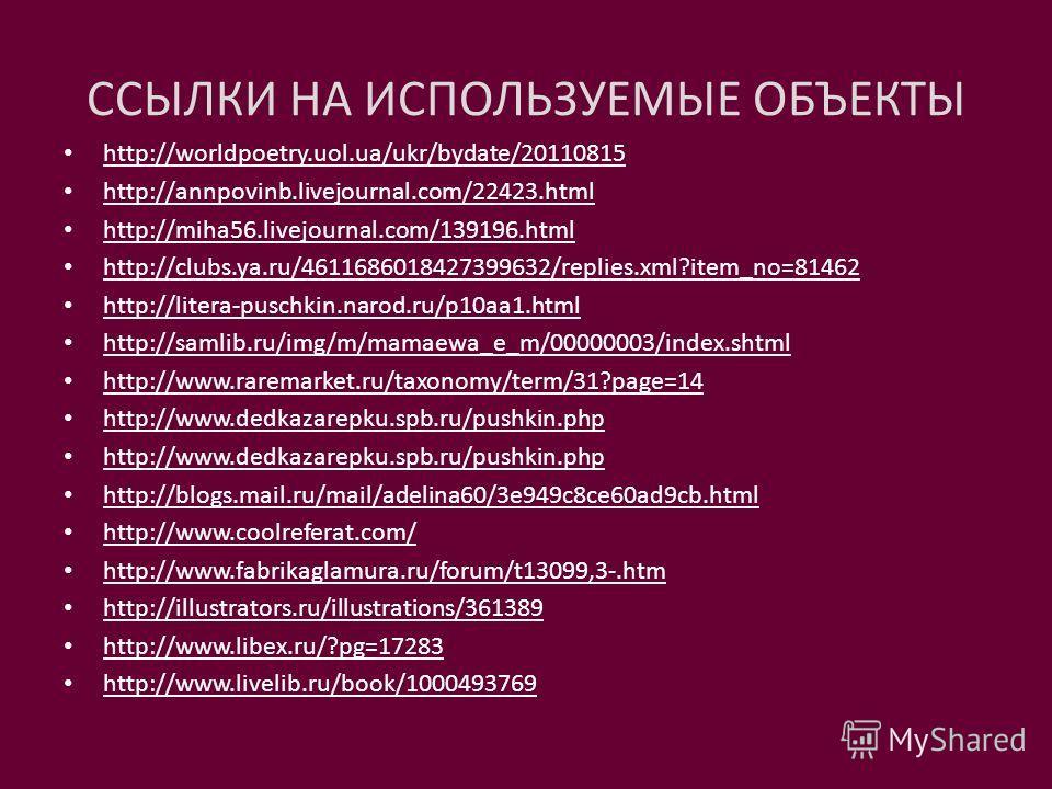 ССЫЛКИ НА ИСПОЛЬЗУЕМЫЕ ОБЪЕКТЫ http://worldpoetry.uol.ua/ukr/bydate/20110815 http://annpovinb.livejournal.com/22423.html http://miha56.livejournal.com/139196.html http://clubs.ya.ru/4611686018427399632/replies.xml?item_no=81462 http://litera-puschkin